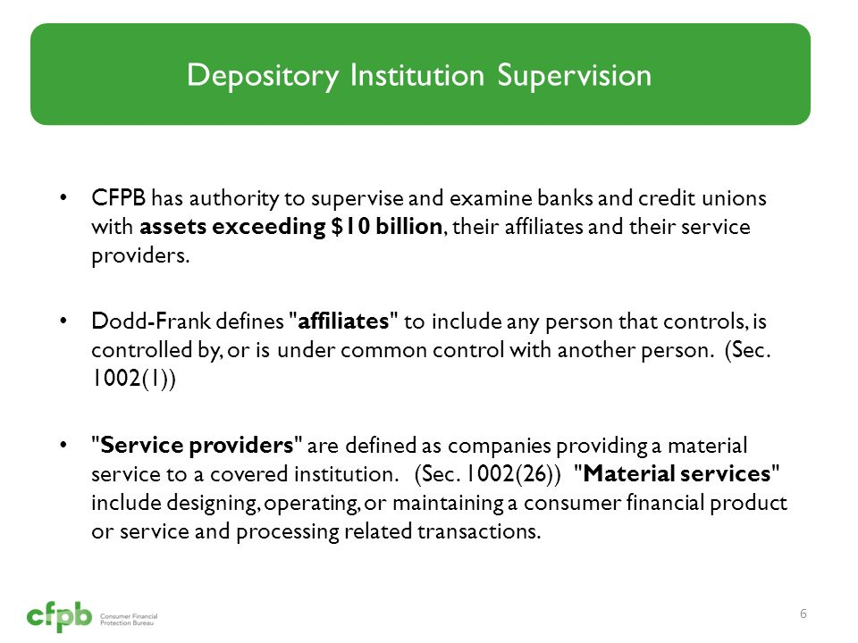 CFPB has authority to supervise and examine banks and credit unions with assets exceeding $10 billion, their affiliates and their service providers. D