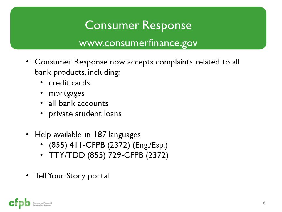 Consumer Response www.consumerfinance.gov 9 Consumer Response now accepts complaints related to all bank products, including: credit cards mortgages a