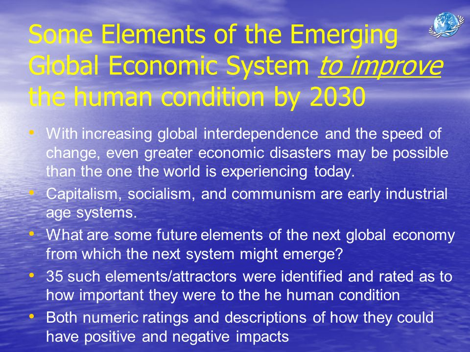 Some Elements of the Emerging Global Economic System to improve the human condition by 2030 With increasing global interdependence and the speed of ch