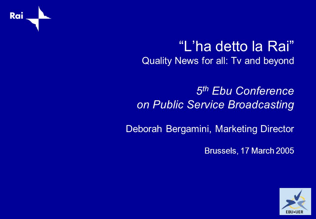 L'ha detto la Rai Quality News for all: Tv and beyond 5 th Ebu Conference on Public Service Broadcasting Deborah Bergamini, Marketing Director Brussels, 17 March 2005