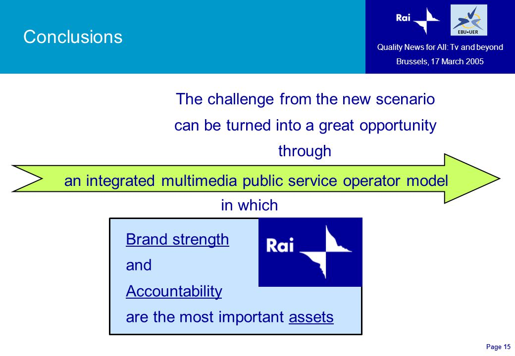Page 15 an integrated multimedia public service operator model Conclusions Quality News for All: Tv and beyond Brussels, 17 March 2005 The challenge from the new scenario can be turned into a great opportunity through in which Brand strength and Accountability are the most important assets