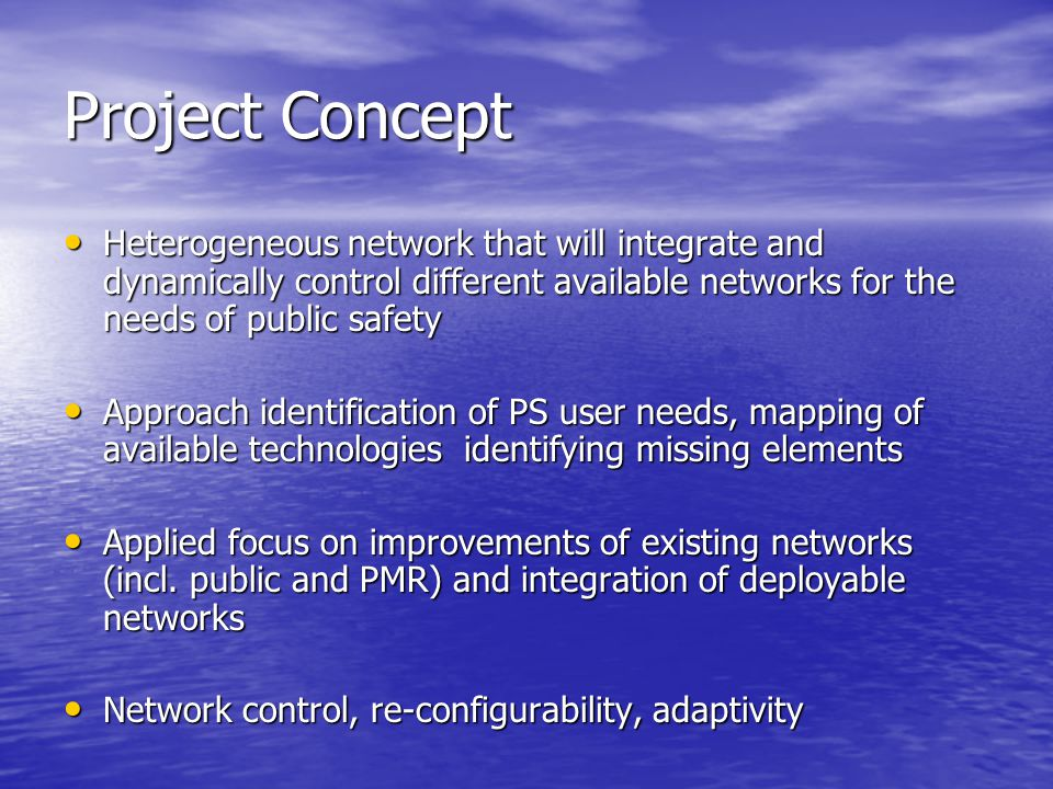 Project Concept Heterogeneous network that will integrate and dynamically control different available networks for the needs of public safety Heteroge