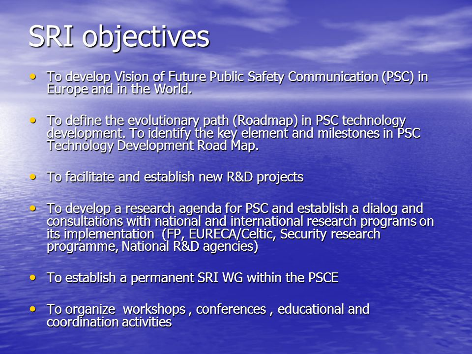 SRI objectives To develop Vision of Future Public Safety Communication (PSC) in Europe and in the World. To develop Vision of Future Public Safety Com