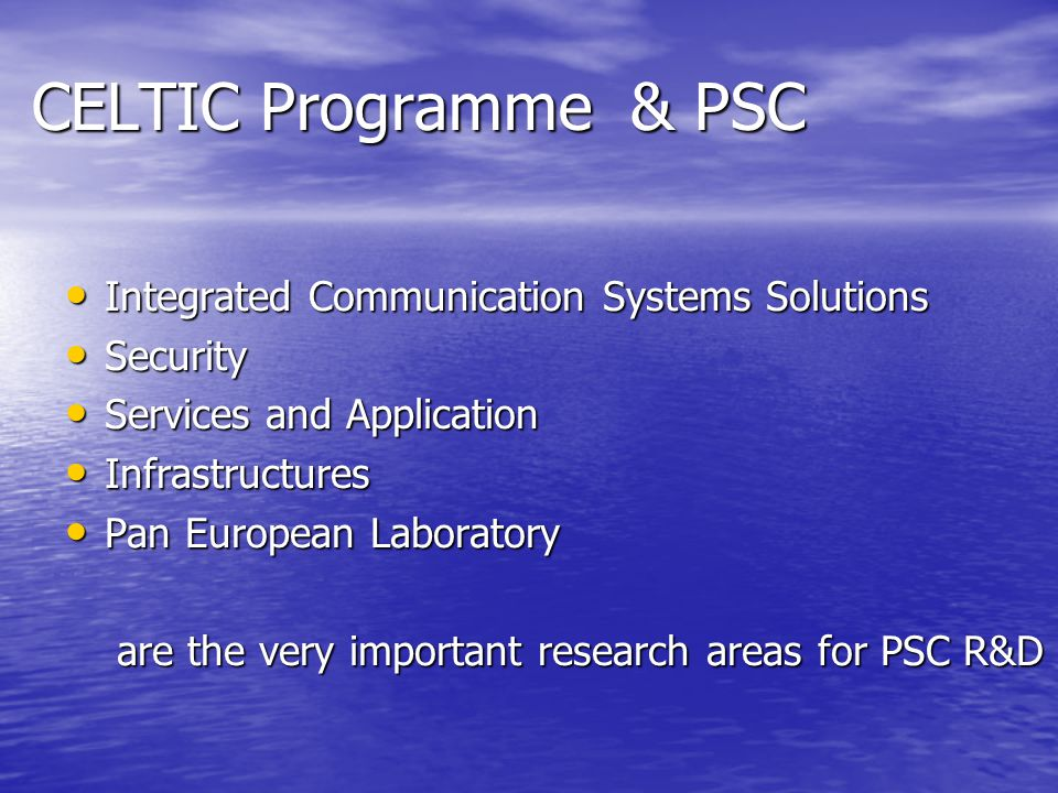 CELTIC Programme & PSC Integrated Communication Systems Solutions Integrated Communication Systems Solutions Security Security Services and Application Services and Application Infrastructures Infrastructures Pan European Laboratory Pan European Laboratory are the very important research areas for PSC R&D are the very important research areas for PSC R&D