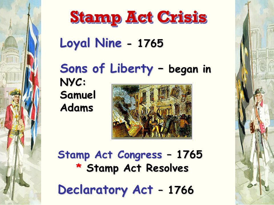 Loyal Nine - 1765 Sons of Liberty – began in NYC: Samuel Adams Stamp Act Congress – 1765 * Stamp Act Resolves Declaratory Act – 1766 Stamp Act Crisis
