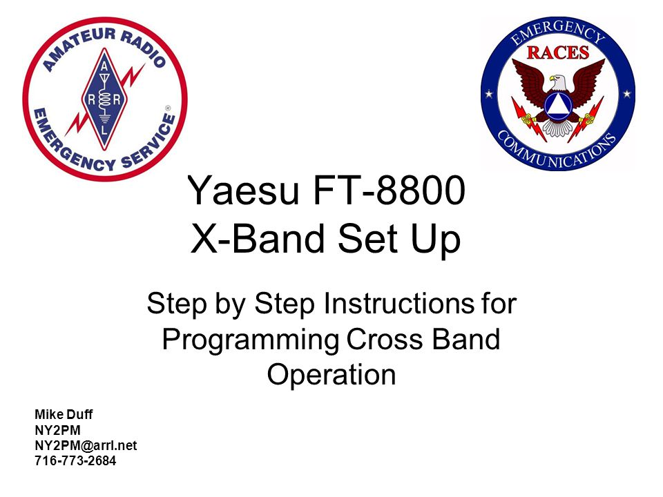 Yaesu FT-8800 X-Band Set Up Step by Step Instructions for Programming Cross Band Operation Mike Duff NY2PM NY2PM@arrl.net 716-773-2684