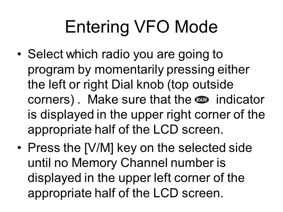 Entering VFO Mode Select which radio you are going to program by momentarily pressing either the left or right Dial knob (top outside corners). Make s