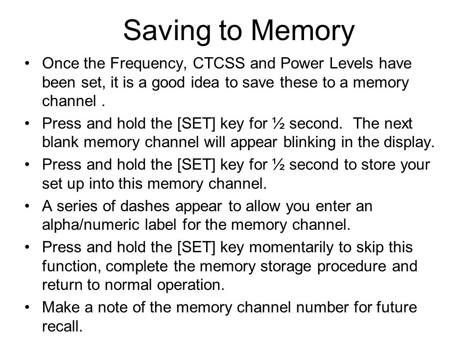 Saving to Memory Once the Frequency, CTCSS and Power Levels have been set, it is a good idea to save these to a memory channel. Press and hold the [SE