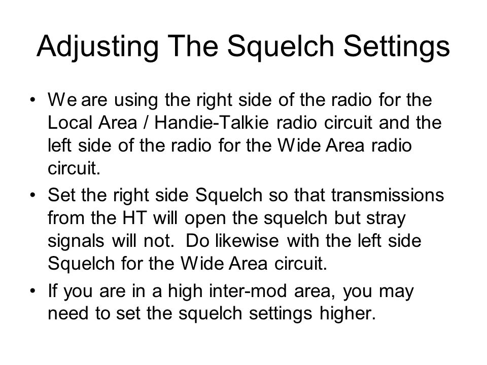 Adjusting The Squelch Settings We are using the right side of the radio for the Local Area / Handie-Talkie radio circuit and the left side of the radi