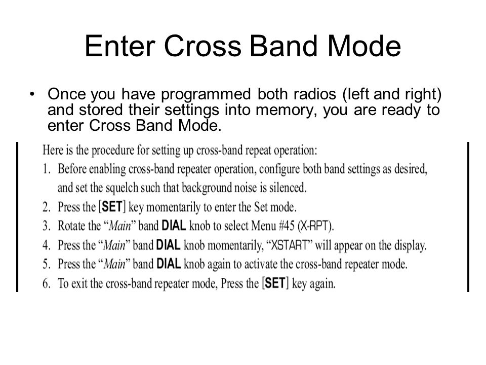 Enter Cross Band Mode Once you have programmed both radios (left and right) and stored their settings into memory, you are ready to enter Cross Band M