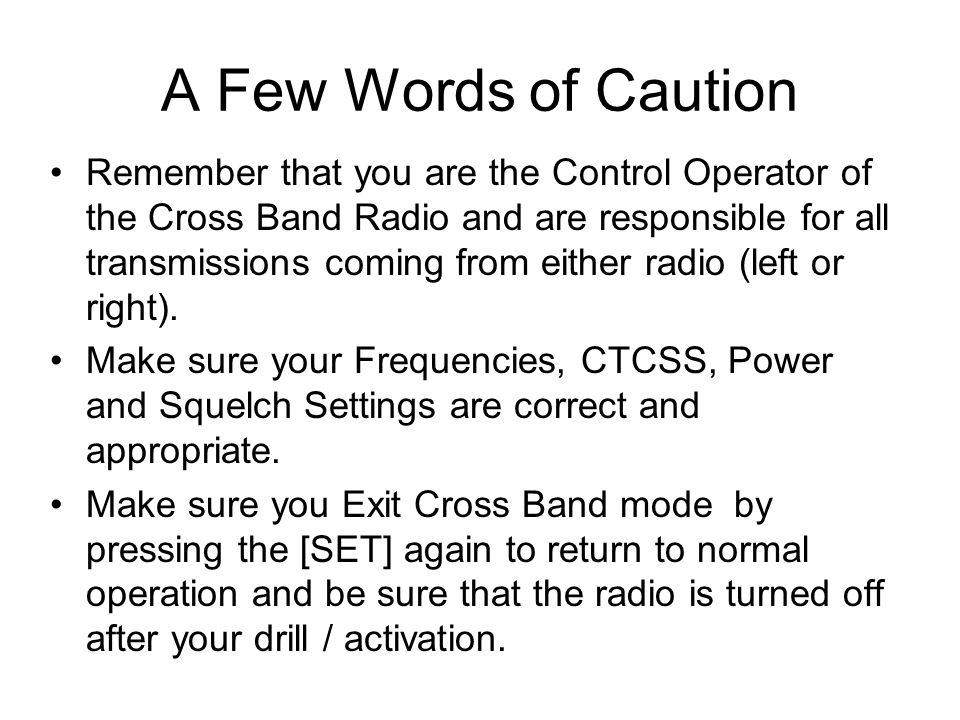 Remember that you are the Control Operator of the Cross Band Radio and are responsible for all transmissions coming from either radio (left or right).