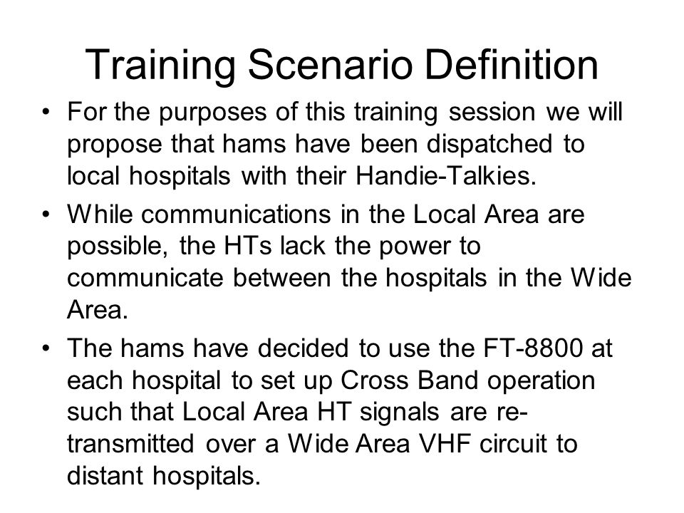 Training Scenario Definition We will use the following set up for our training scenario: Local Area circuit: –Frequency = 446.000 MHz Simplex –CTCSS = 107.2 Hz –Radio = Left Side Wide Area circuit: –Frequency = 147.420 MHz Simplex –CTCSS = 183.5 Hz –Radio = Right Side