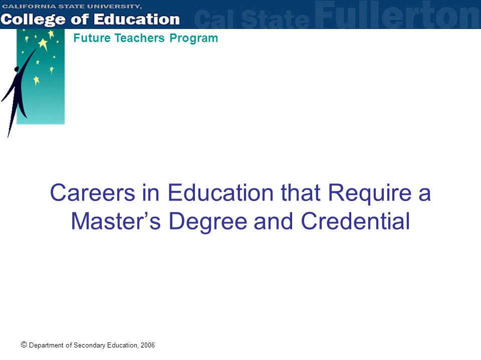 © Department of Secondary Education, 2006 Future Teachers Program Careers in Education that Require a Master's Degree and Credential
