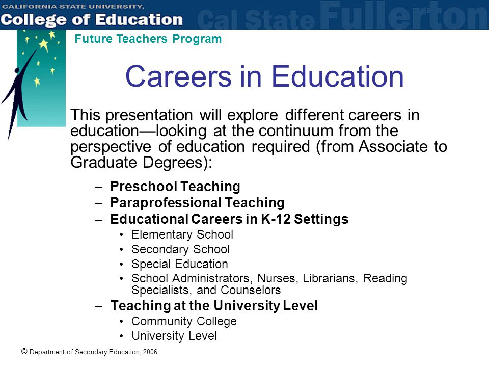 © Department of Secondary Education, 2006 Future Teachers Program Careers in Education This presentation will explore different careers in education—looking at the continuum from the perspective of education required (from Associate to Graduate Degrees): –Preschool Teaching –Paraprofessional Teaching –Educational Careers in K-12 Settings Elementary School Secondary School Special Education School Administrators, Nurses, Librarians, Reading Specialists, and Counselors –Teaching at the University Level Community College University Level