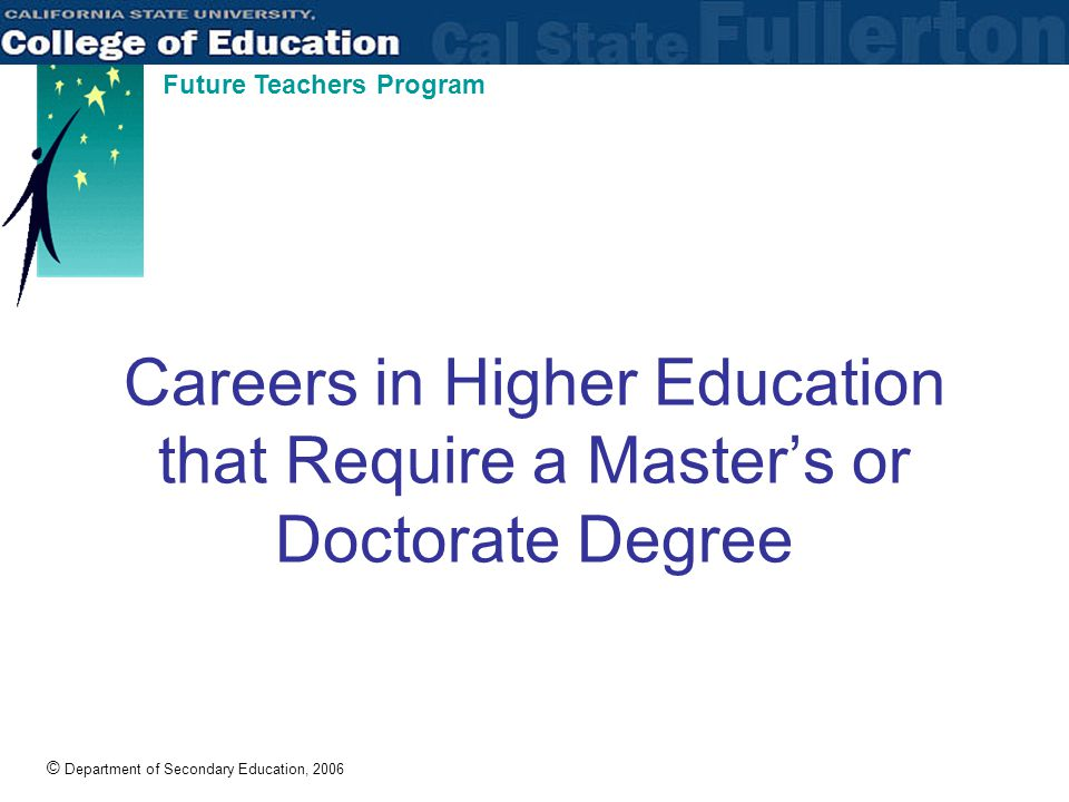 © Department of Secondary Education, 2006 Future Teachers Program Careers in Higher Education that Require a Master's or Doctorate Degree