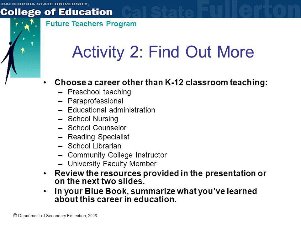 © Department of Secondary Education, 2006 Future Teachers Program Activity 2: Find Out More Choose a career other than K-12 classroom teaching: –Preschool teaching –Paraprofessional –Educational administration –School Nursing –School Counselor –Reading Specialist –School Librarian –Community College Instructor –University Faculty Member Review the resources provided in the presentation or on the next two slides.
