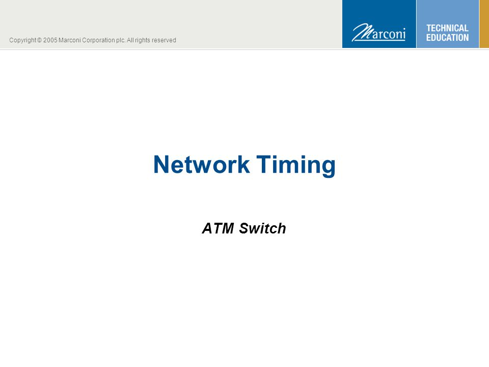 Copyright © 2005 Marconi Corporation plc. All rights reserved Network Timing ATM Switch