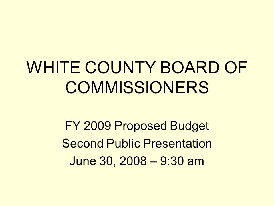 WHITE COUNTY BOARD OF COMMISSIONERS FY 2009 Proposed Budget Second Public Presentation June 30, 2008 – 9:30 am