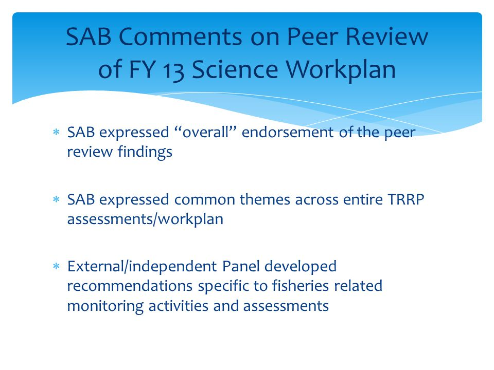  SAB expressed overall endorsement of the peer review findings  SAB expressed common themes across entire TRRP assessments/workplan  External/independent Panel developed recommendations specific to fisheries related monitoring activities and assessments SAB Comments on Peer Review of FY 13 Science Workplan