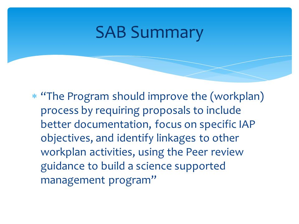  The Program should improve the (workplan) process by requiring proposals to include better documentation, focus on specific IAP objectives, and identify linkages to other workplan activities, using the Peer review guidance to build a science supported management program SAB Summary