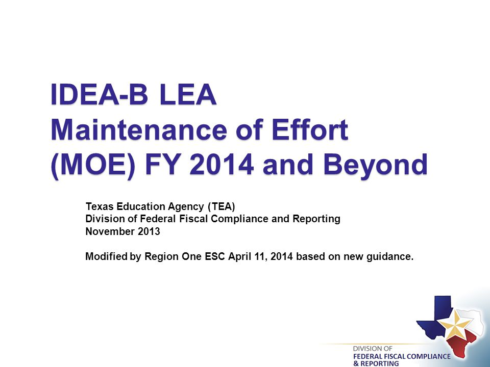 IDEA-B LEA Maintenance of Effort (MOE) FY 2014 and Beyond Texas Education Agency (TEA) Division of Federal Fiscal Compliance and Reporting November 2013 Modified by Region One ESC April 11, 2014 based on new guidance.
