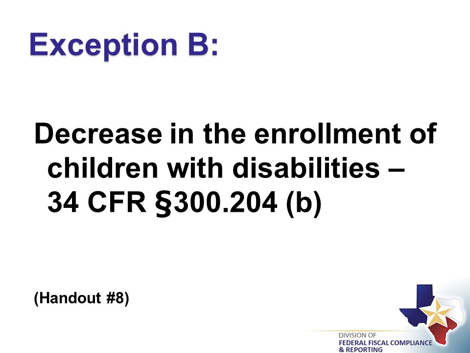 Decrease in the enrollment of children with disabilities – 34 CFR §300.204 (b) (Handout #8) Exception B: