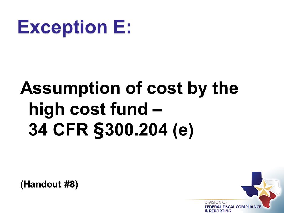 Assumption of cost by the high cost fund – 34 CFR §300.204 (e) (Handout #8) Exception E: