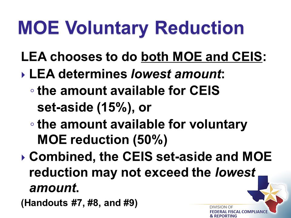 LEA chooses to do both MOE and CEIS:  LEA determines lowest amount: ◦ the amount available for CEIS set-aside (15%), or ◦ the amount available for voluntary MOE reduction (50%)  Combined, the CEIS set-aside and MOE reduction may not exceed the lowest amount.