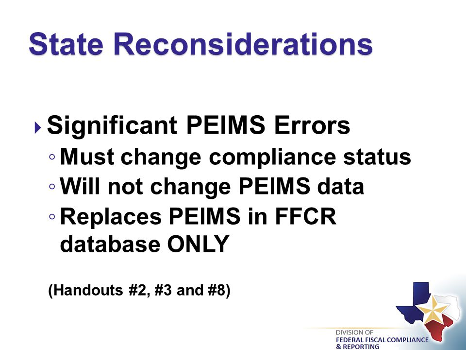  Significant PEIMS Errors ◦ Must change compliance status ◦ Will not change PEIMS data ◦ Replaces PEIMS in FFCR database ONLY (Handouts #2, #3 and #8) State Reconsiderations