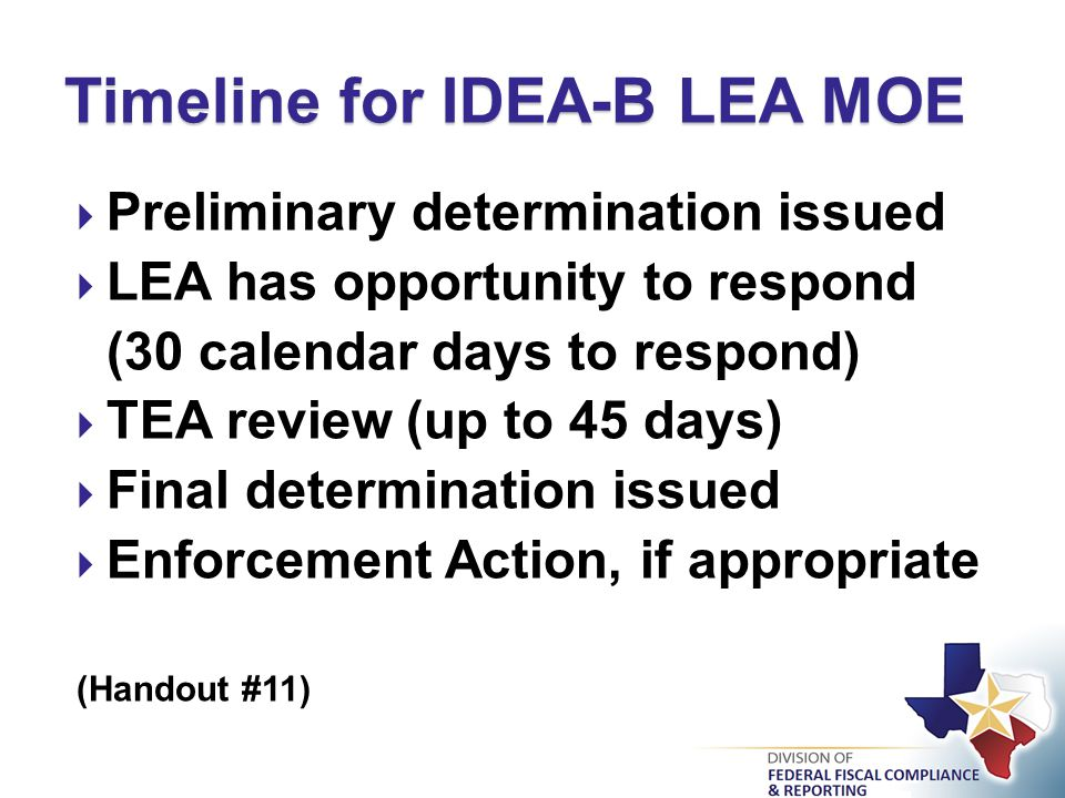  Preliminary determination issued  LEA has opportunity to respond (30 calendar days to respond)  TEA review (up to 45 days)  Final determination issued  Enforcement Action, if appropriate (Handout #11) Timeline for IDEA-B LEA MOE