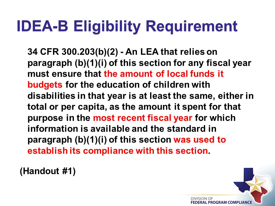 34 CFR 300.203(b)(2) - An LEA that relies on paragraph (b)(1)(i) of this section for any fiscal year must ensure that the amount of local funds it budgets for the education of children with disabilities in that year is at least the same, either in total or per capita, as the amount it spent for that purpose in the most recent fiscal year for which information is available and the standard in paragraph (b)(1)(i) of this section was used to establish its compliance with this section.