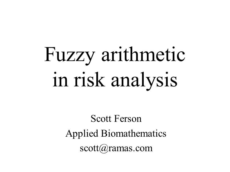 Fuzzy arithmetic in risk analysis Scott Ferson Applied Biomathematics scott@ramas.com