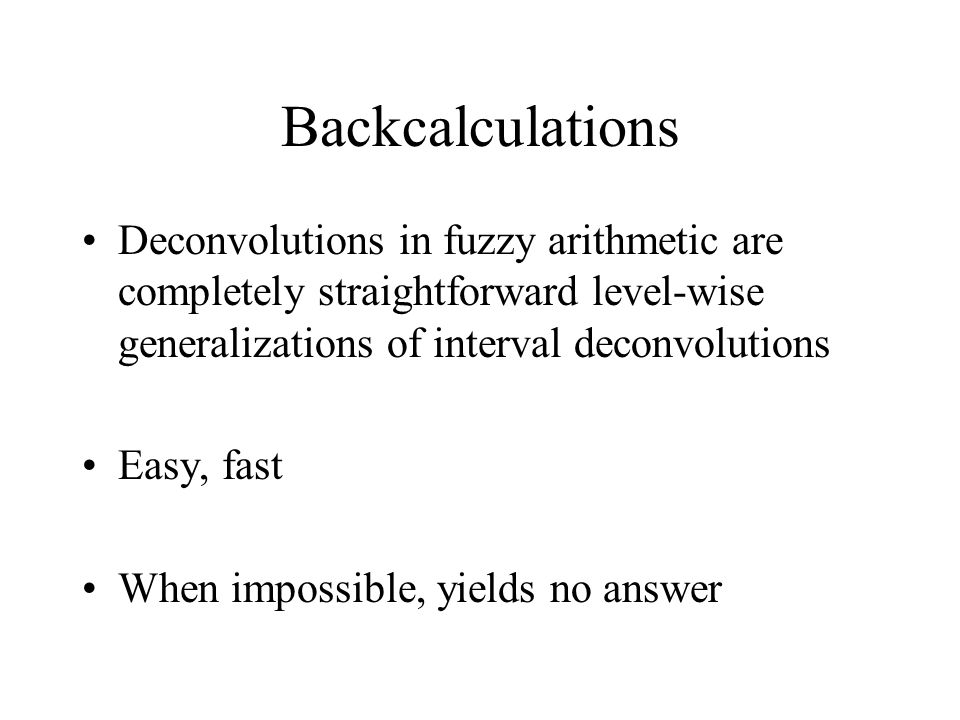 Backcalculations Deconvolutions in fuzzy arithmetic are completely straightforward level-wise generalizations of interval deconvolutions Easy, fast When impossible, yields no answer