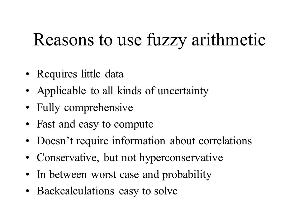Reasons to use fuzzy arithmetic Requires little data Applicable to all kinds of uncertainty Fully comprehensive Fast and easy to compute Doesn't require information about correlations Conservative, but not hyperconservative In between worst case and probability Backcalculations easy to solve