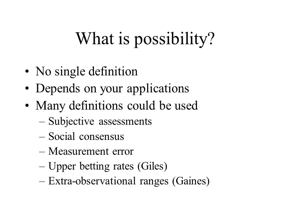What is possibility? No single definition Depends on your applications Many definitions could be used –Subjective assessments –Social consensus –Measu