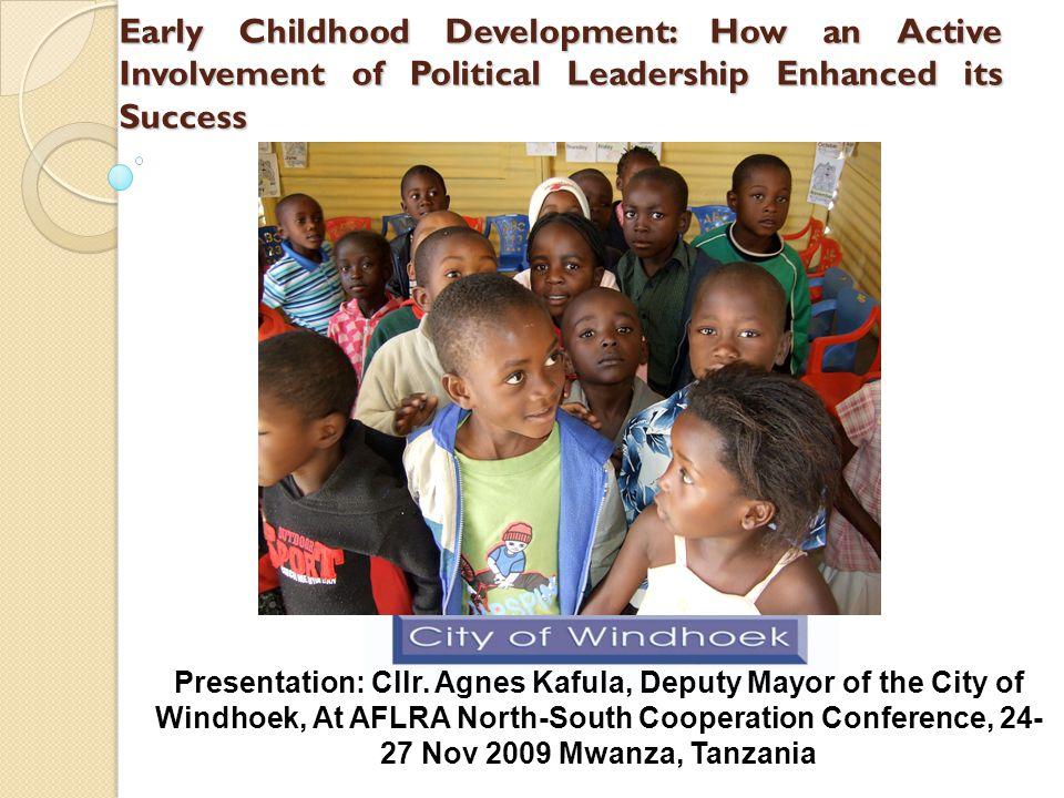 Early Childhood Development: How an Active Involvement of Political Leadership Enhanced its Success Presentation: Cllr. Agnes Kafula, Deputy Mayor of
