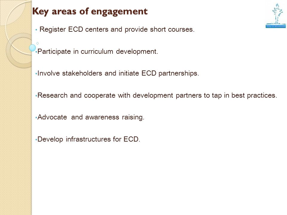 Key areas of engagement Register ECD centers and provide short courses. Participate in curriculum development. Involve stakeholders and initiate ECD p