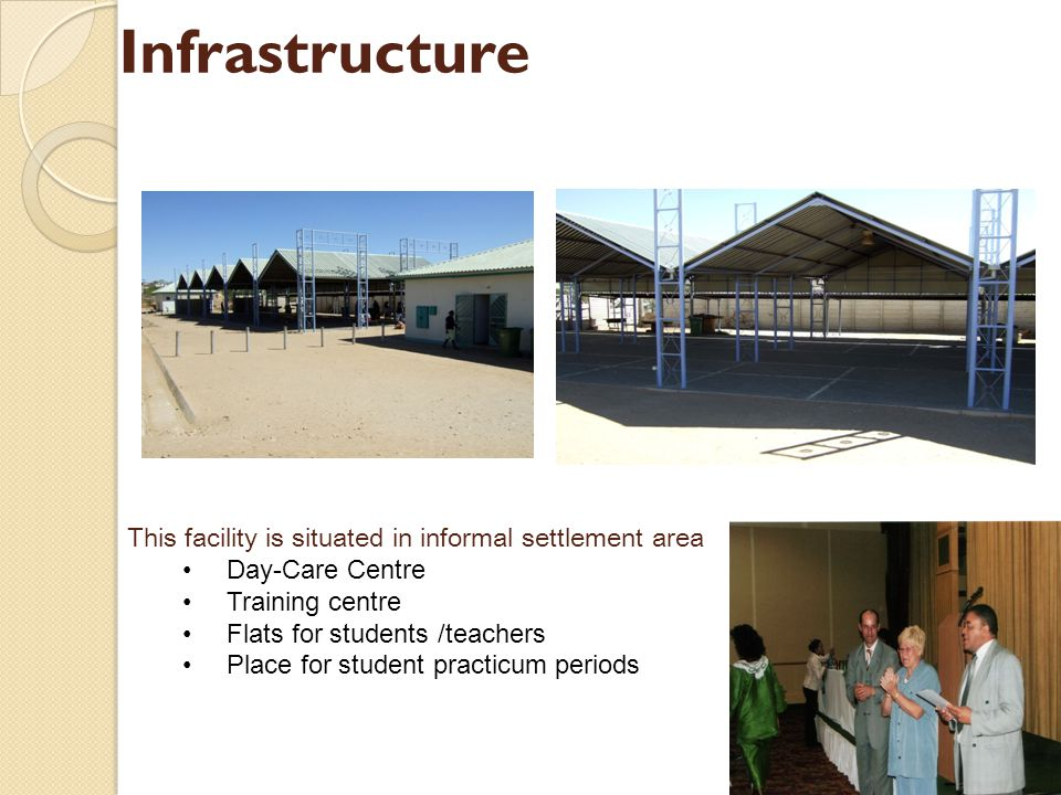 Infrastructure This facility is situated in informal settlement area Day-Care Centre Training centre Flats for students /teachers Place for student pr