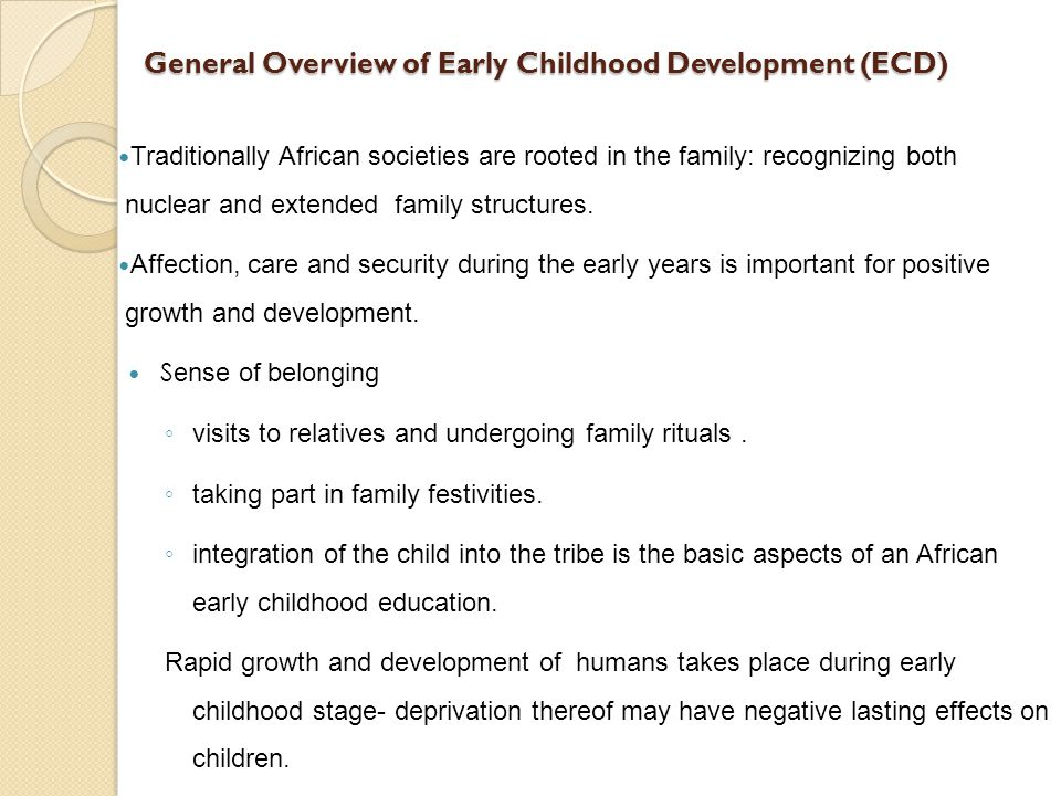General Overview of Early Childhood Development (ECD) Traditionally African societies are rooted in the family: recognizing both nuclear and extended