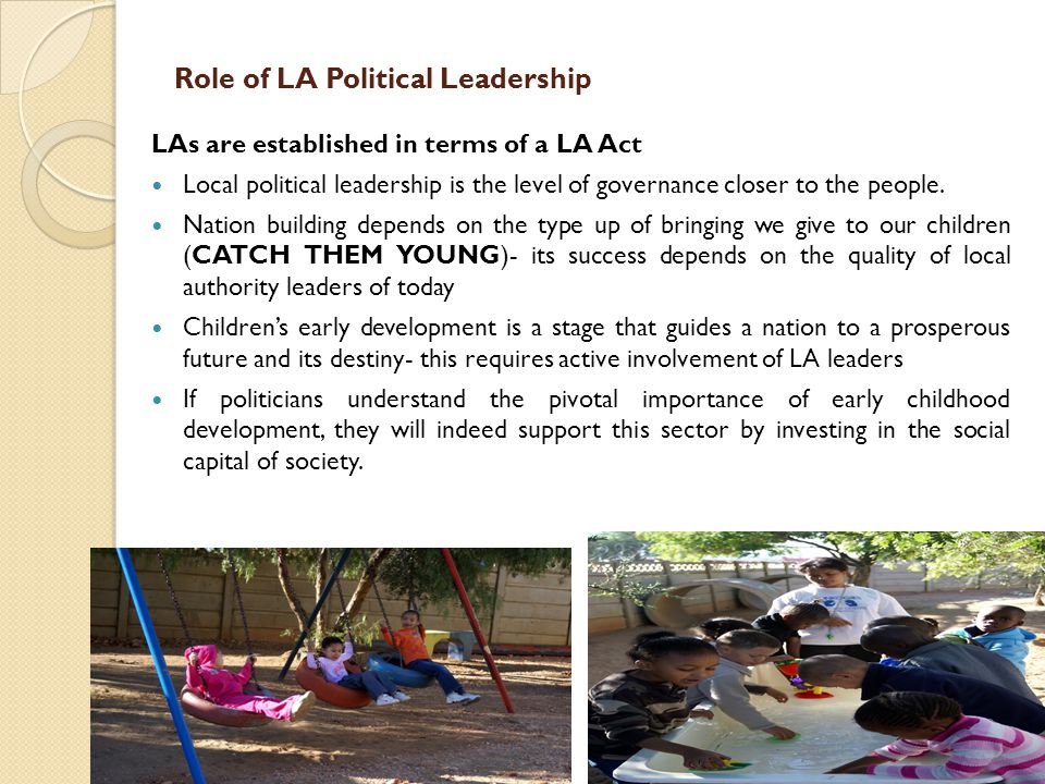 Role of LA Political Leadership LAs are established in terms of a LA Act Local political leadership is the level of governance closer to the people. N