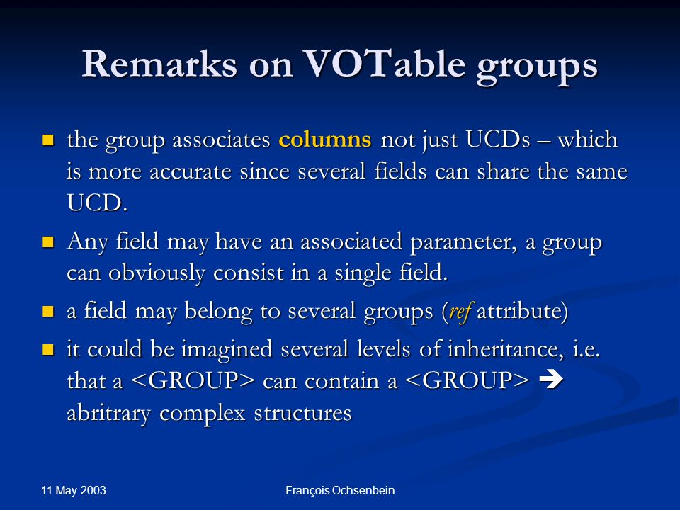 11 May 2003 François Ochsenbein Remarks on VOTable groups the group associates columns not just UCDs – which is more accurate since several fields can share the same UCD.
