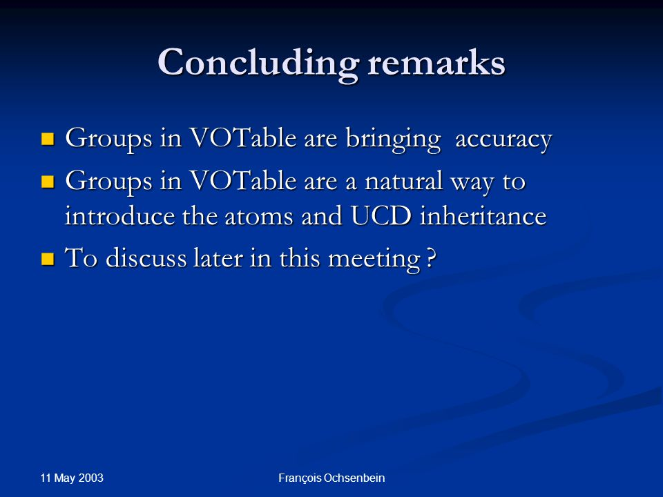 11 May 2003 François Ochsenbein Concluding remarks Groups in VOTable are bringing accuracy Groups in VOTable are bringing accuracy Groups in VOTable are a natural way to introduce the atoms and UCD inheritance Groups in VOTable are a natural way to introduce the atoms and UCD inheritance To discuss later in this meeting .