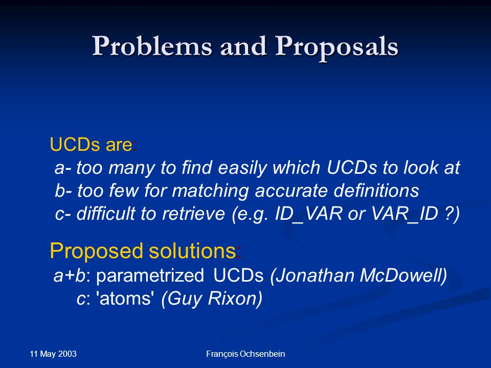 11 May 2003 François Ochsenbein Problems and Proposals UCDs are: a- too many to find easily which UCDs to look at b- too few for matching accurate definitions c- difficult to retrieve (e.g.