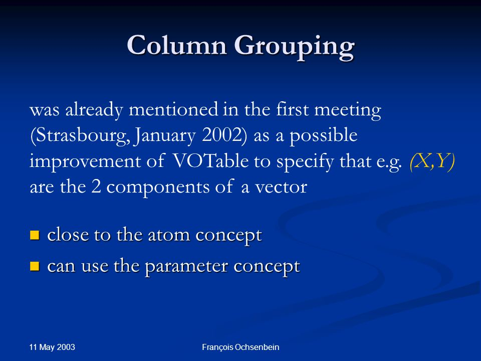 11 May 2003 François Ochsenbein Column Grouping close to the atom concept close to the atom concept can use the parameter concept can use the parameter concept was already mentioned in the first meeting (Strasbourg, January 2002) as a possible improvement of VOTable to specify that e.g.