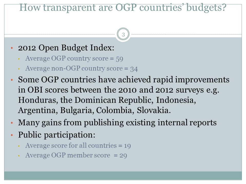 How transparent are OGP countries' budgets? 3 2012 Open Budget Index: Average OGP country score = 59 Average non-OGP country score = 34 Some OGP count