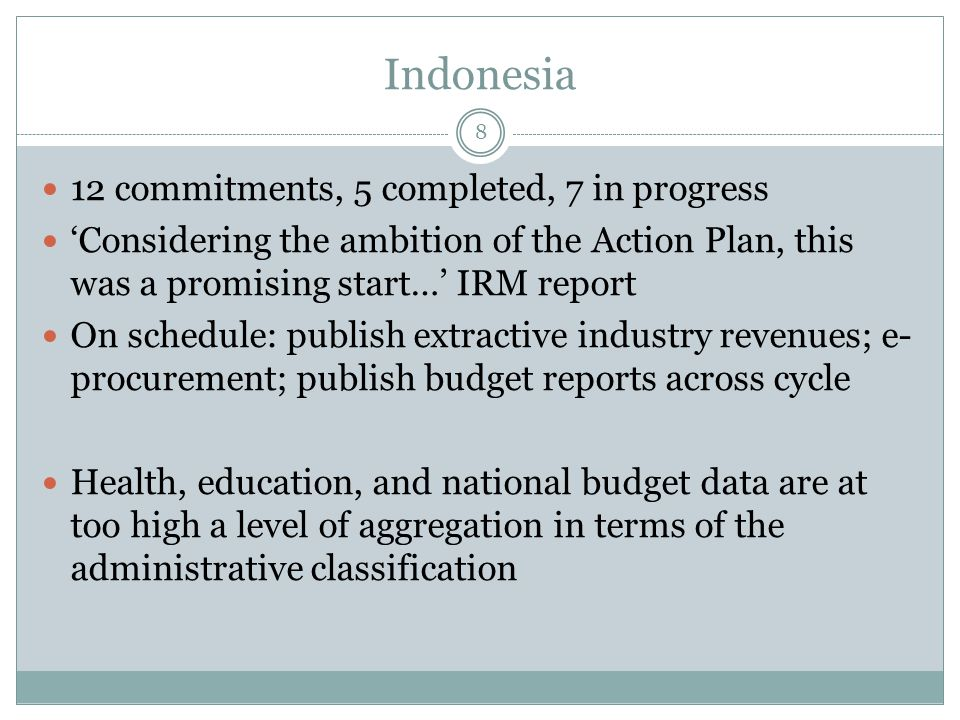 Indonesia 8 12 commitments, 5 completed, 7 in progress 'Considering the ambition of the Action Plan, this was a promising start…' IRM report On schedule: publish extractive industry revenues; e- procurement; publish budget reports across cycle Health, education, and national budget data are at too high a level of aggregation in terms of the administrative classification