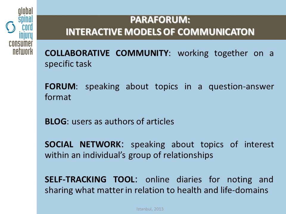 COLLABORATIVE COMMUNITY: working together on a specific task FORUM: speaking about topics in a question-answer format BLOG: users as authors of articles SOCIAL NETWORK : speaking about topics of interest within an individual's group of relationships SELF-TRACKING TOOL : online diaries for noting and sharing what matter in relation to health and life-domains PARAFORUM: INTERACTIVE MODELS OF COMMUNICATON Istanbul, 2013
