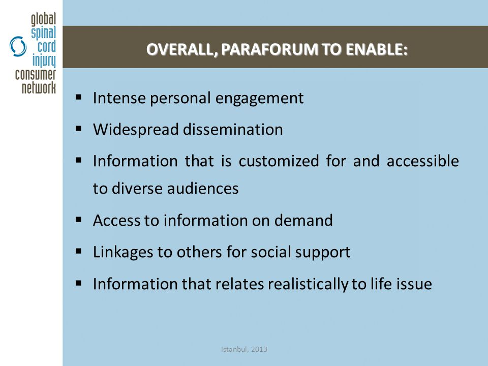  Intense personal engagement  Widespread dissemination  Information that is customized for and accessible to diverse audiences  Access to information on demand  Linkages to others for social support  Information that relates realistically to life issue OVERALL, PARAFORUM TO ENABLE: Istanbul, 2013