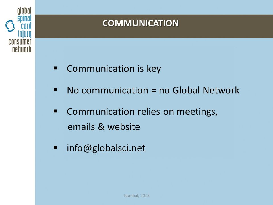  Communication is key  No communication = no Global Network  Communication relies on meetings, emails & website  info@globalsci.net COMMUNICATION COMMUNICATION Istanbul, 2013