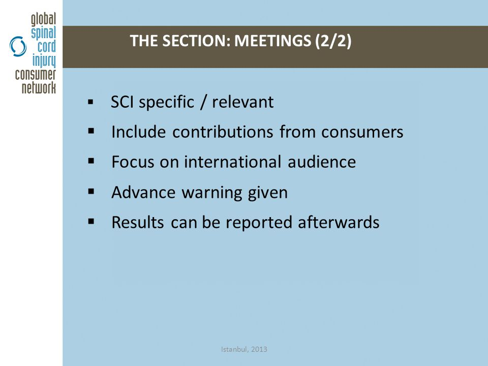  SCI specific / relevant  Include contributions from consumers  Focus on international audience  Advance warning given  Results can be reported afterwards THE SECTION: MEETINGS (2/2) Istanbul, 2013